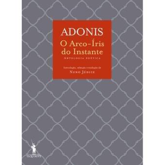 Arco-Íris do Instante, antologia de poemas de Adónis, traduzidos do francês por Nuno Júdice. Ed. D. Quixtote. 14.90 euros